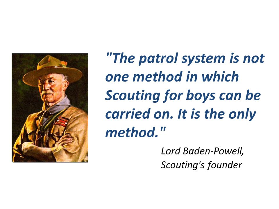 The patrol system is not one method in which Scouting for boys can be carried on. It is the only method.