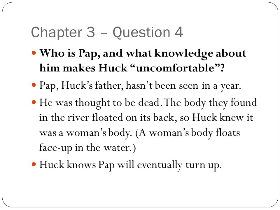 Chapter 3 – Question 4 Who is Pap, and what knowledge about him makes Huck uncomfortable Pap, Huck's father, hasn't been seen in a year.