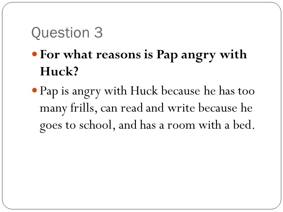 Question 3 For what reasons is Pap angry with Huck
