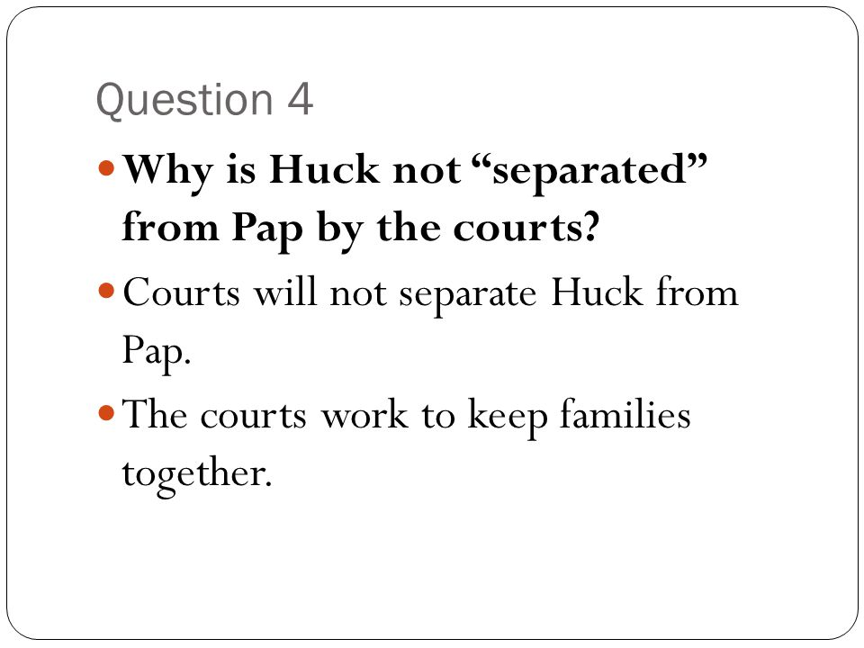 Question 4 Why is Huck not separated from Pap by the courts Courts will not separate Huck from Pap.
