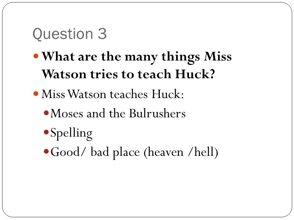 Question 3 What are the many things Miss Watson tries to teach Huck