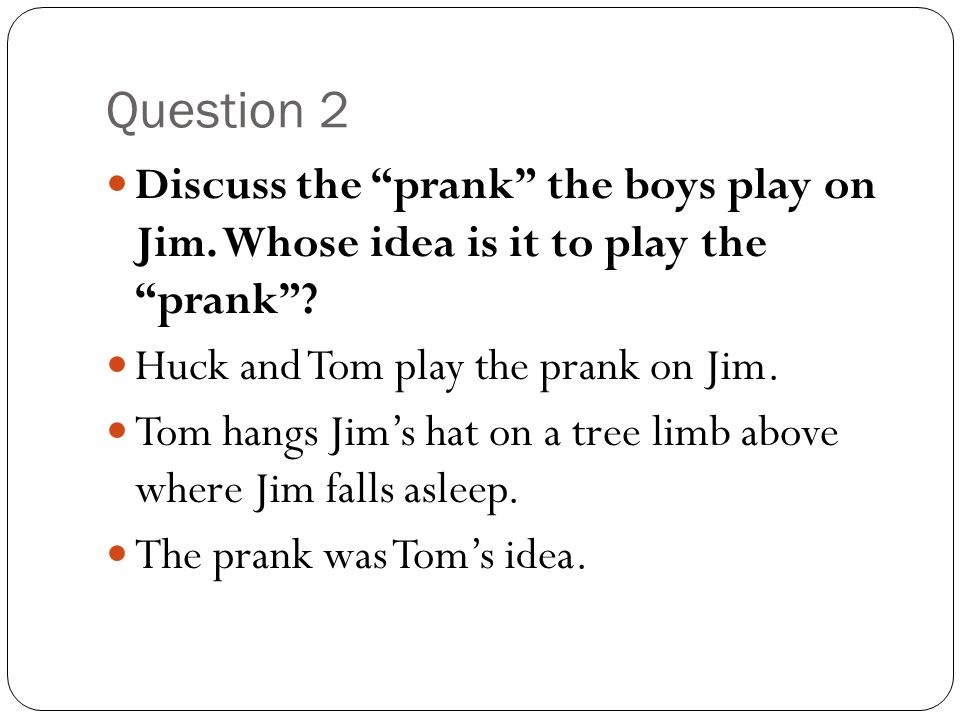 Question 2 Discuss the prank the boys play on Jim. Whose idea is it to play the prank Huck and Tom play the prank on Jim.