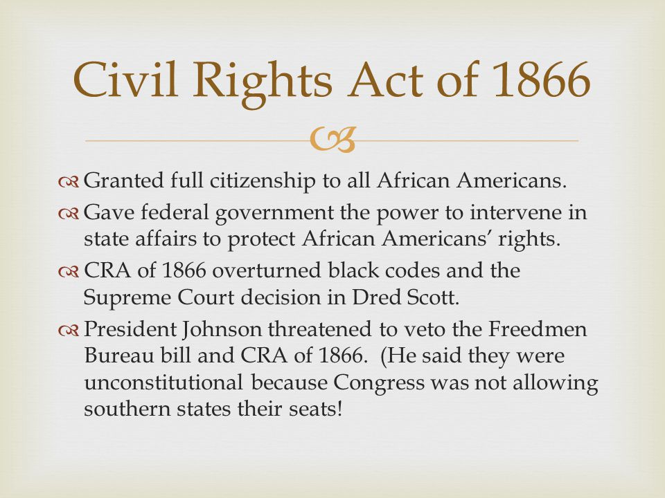 Civil Rights Act of 1866 Granted full citizenship to all African Americans.