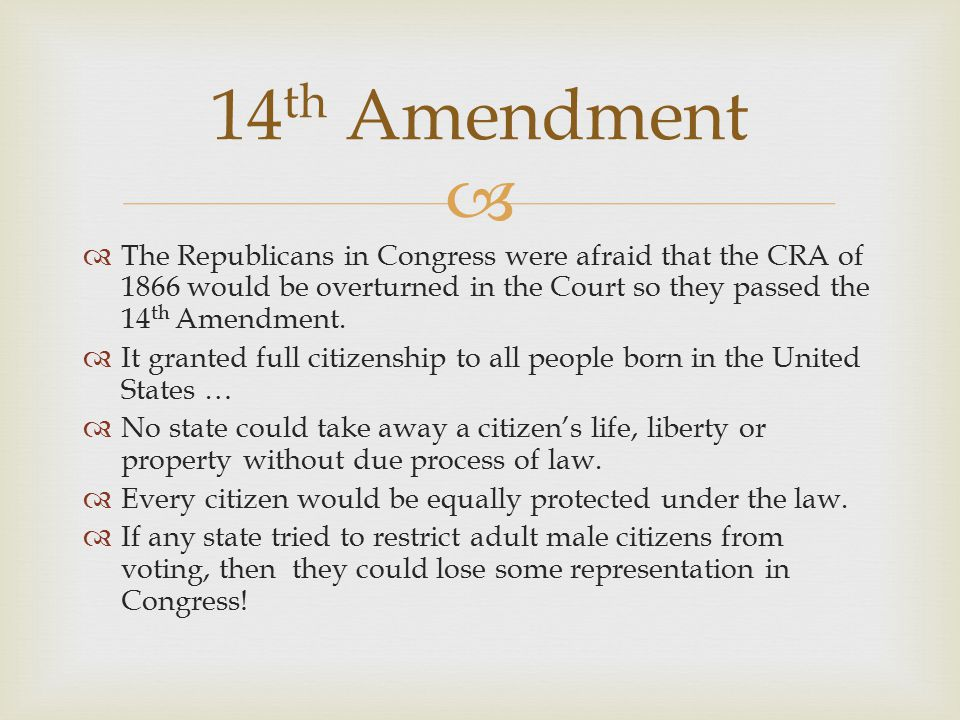 14th Amendment The Republicans in Congress were afraid that the CRA of 1866 would be overturned in the Court so they passed the 14th Amendment.