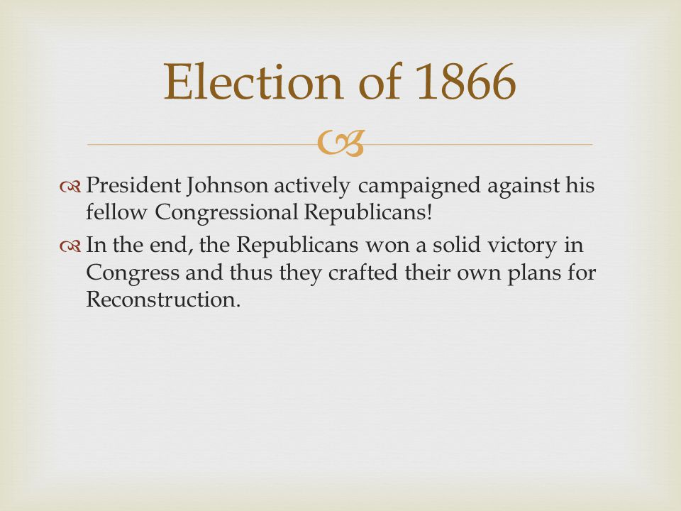 Election of 1866 President Johnson actively campaigned against his fellow Congressional Republicans!