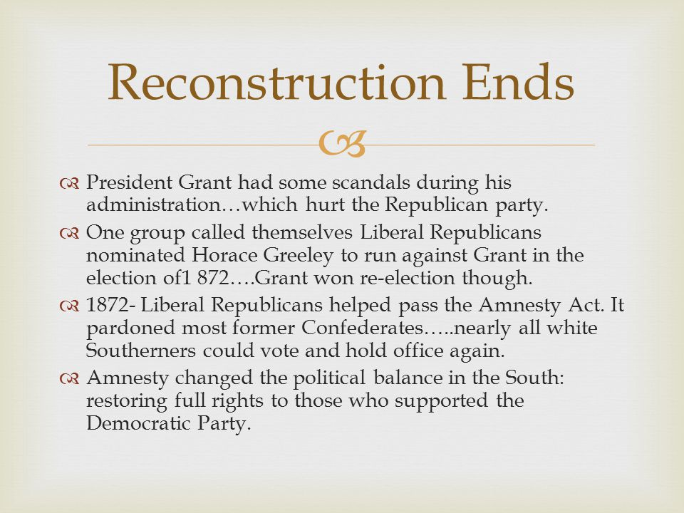 Reconstruction Ends President Grant had some scandals during his administration…which hurt the Republican party.