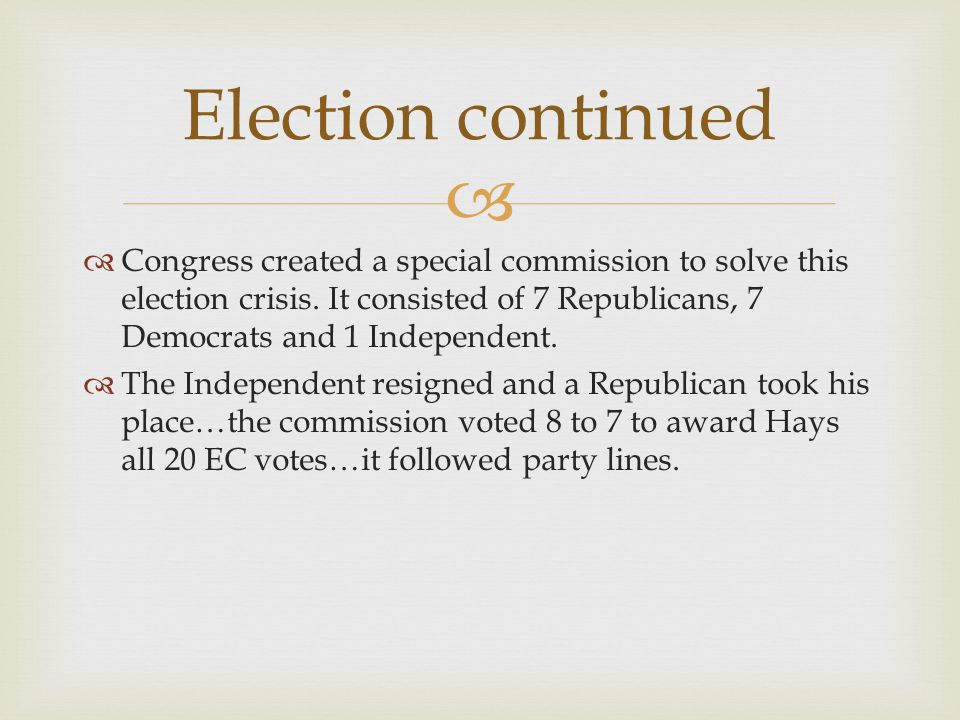 Election continued Congress created a special commission to solve this election crisis. It consisted of 7 Republicans, 7 Democrats and 1 Independent.