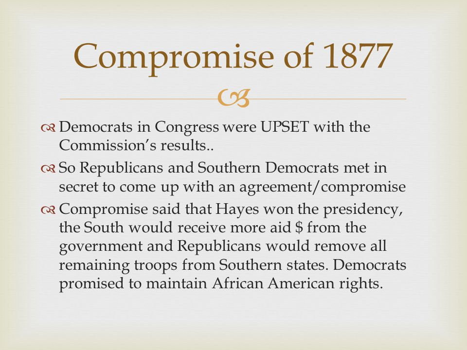 Compromise of 1877 Democrats in Congress were UPSET with the Commission's results..