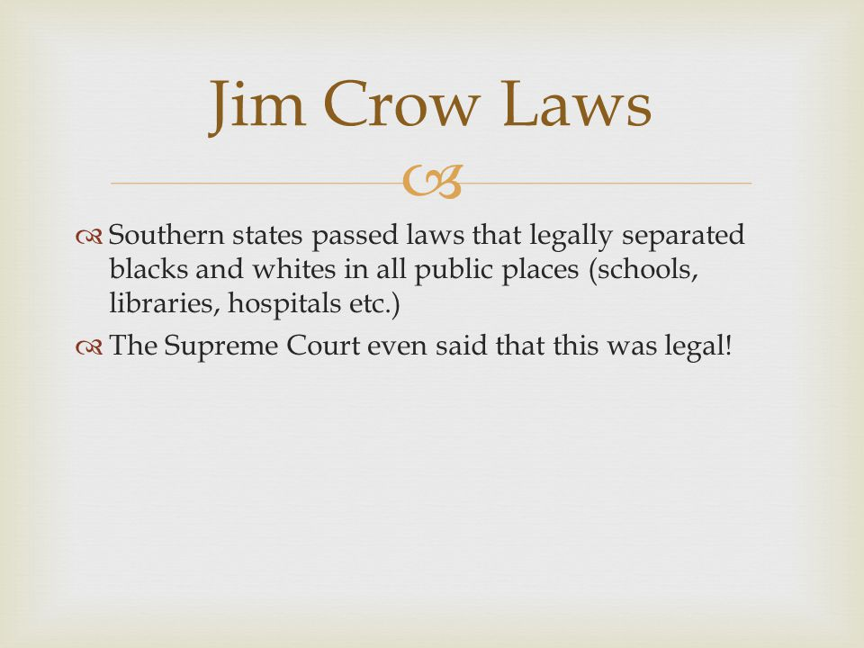 Jim Crow Laws Southern states passed laws that legally separated blacks and whites in all public places (schools, libraries, hospitals etc.)