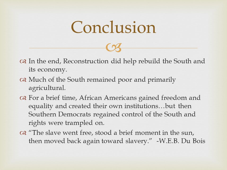Conclusion In the end, Reconstruction did help rebuild the South and its economy. Much of the South remained poor and primarily agricultural.