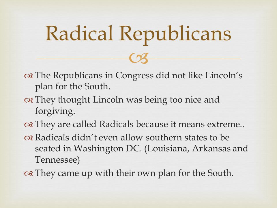 Radical Republicans The Republicans in Congress did not like Lincoln's plan for the South. They thought Lincoln was being too nice and forgiving.