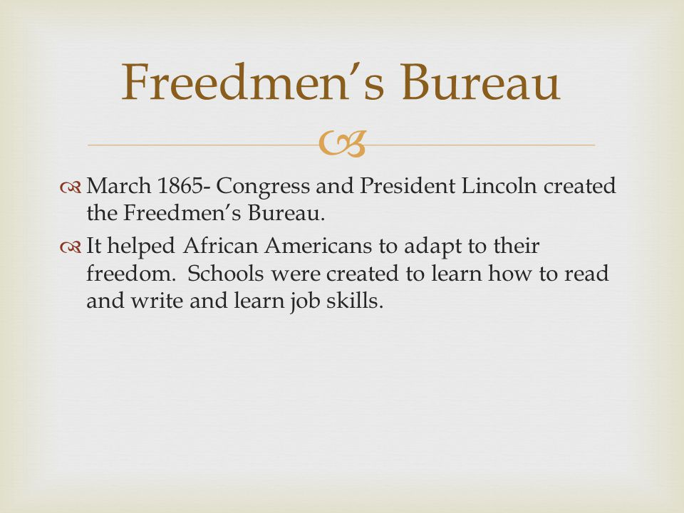 Freedmen's Bureau March 1865- Congress and President Lincoln created the Freedmen's Bureau.