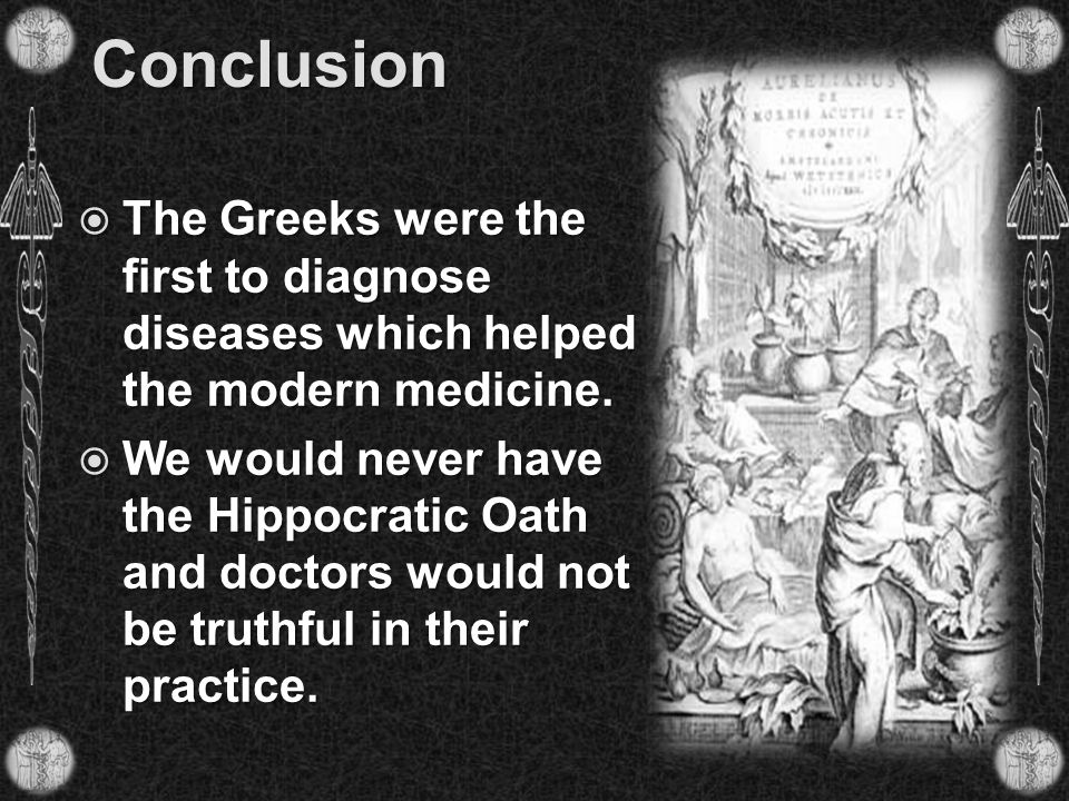 Conclusion The Greeks were the first to diagnose diseases which helped the modern medicine.