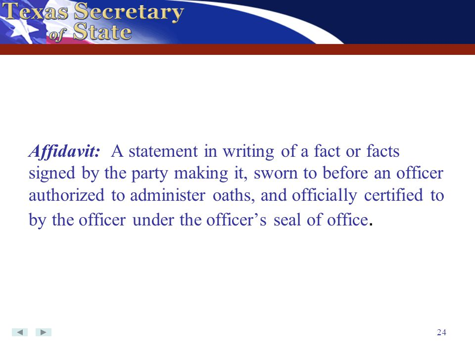 Affidavit: A statement in writing of a fact or facts signed by the party making it, sworn to before an officer authorized to administer oaths, and officially certified to by the officer under the officer's seal of office.