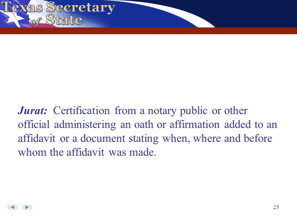 Jurat: Certification from a notary public or other official administering an oath or affirmation added to an affidavit or a document stating when, where and before whom the affidavit was made.