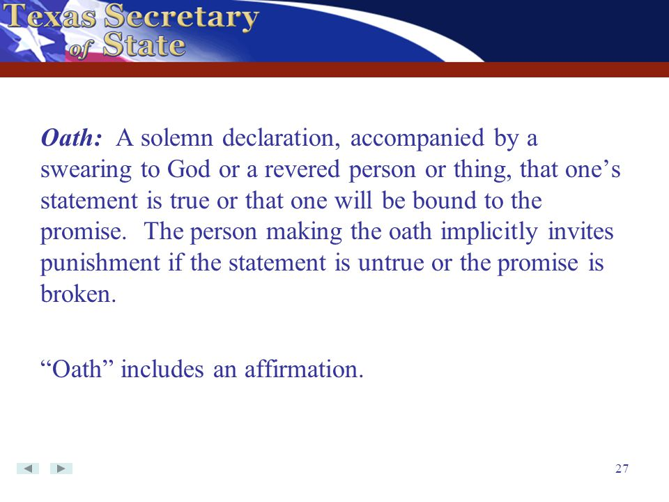 Oath: A solemn declaration, accompanied by a swearing to God or a revered person or thing, that one's statement is true or that one will be bound to the promise. The person making the oath implicitly invites punishment if the statement is untrue or the promise is broken.