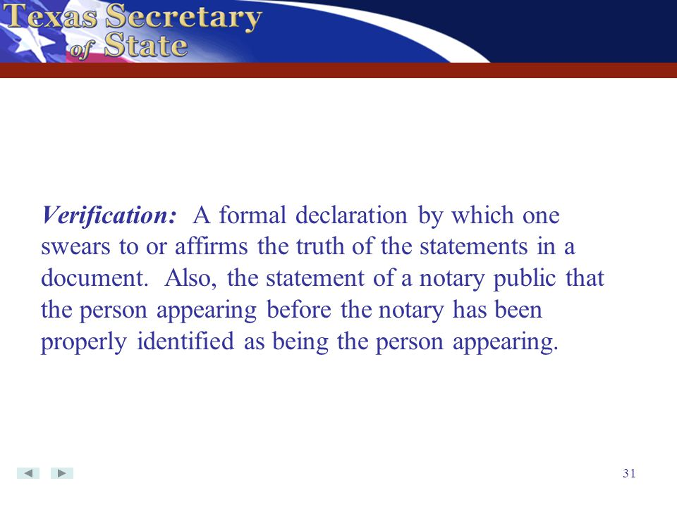 Verification: A formal declaration by which one swears to or affirms the truth of the statements in a document.