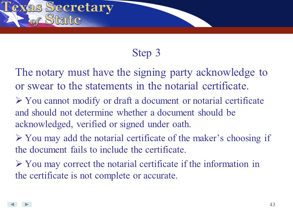 Step 3 The notary must have the signing party acknowledge to or swear to the statements in the notarial certificate.