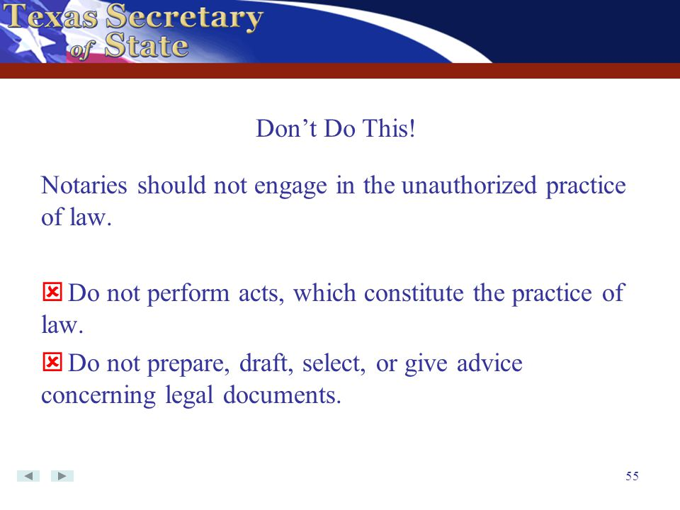 Don't Do This! Notaries should not engage in the unauthorized practice of law. Do not perform acts, which constitute the practice of law.
