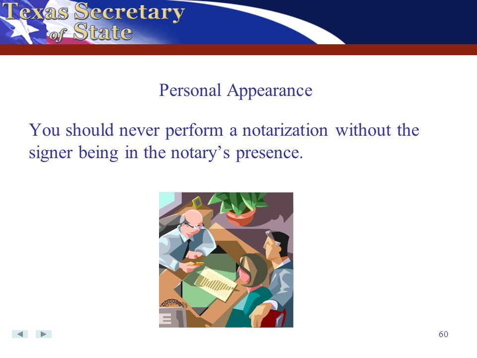 Personal Appearance You should never perform a notarization without the signer being in the notary's presence.