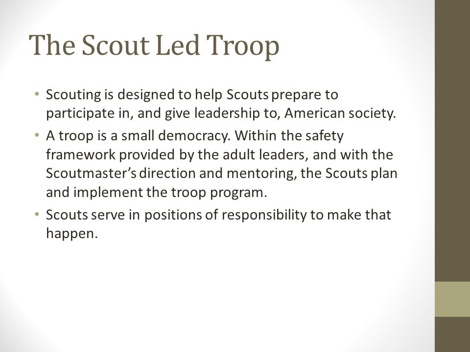 The Scout Led Troop Scouting is designed to help Scouts prepare to participate in, and give leadership to, American society.