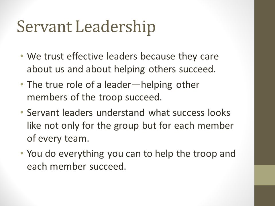 Servant Leadership We trust effective leaders because they care about us and about helping others succeed.
