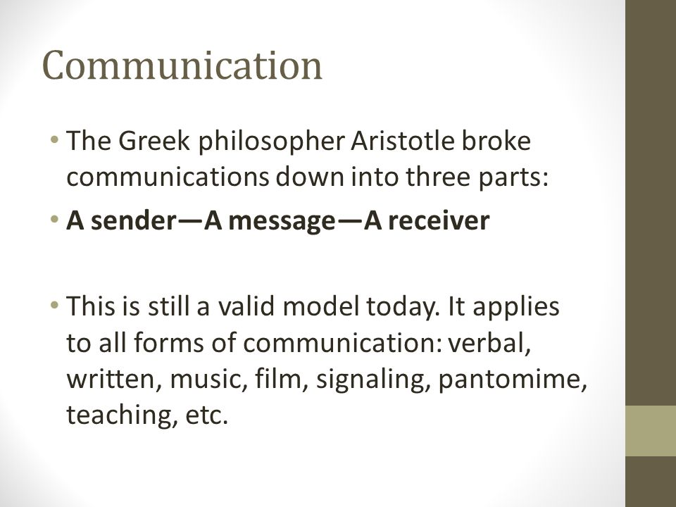Communication The Greek philosopher Aristotle broke communications down into three parts: A sender—A message—A receiver.