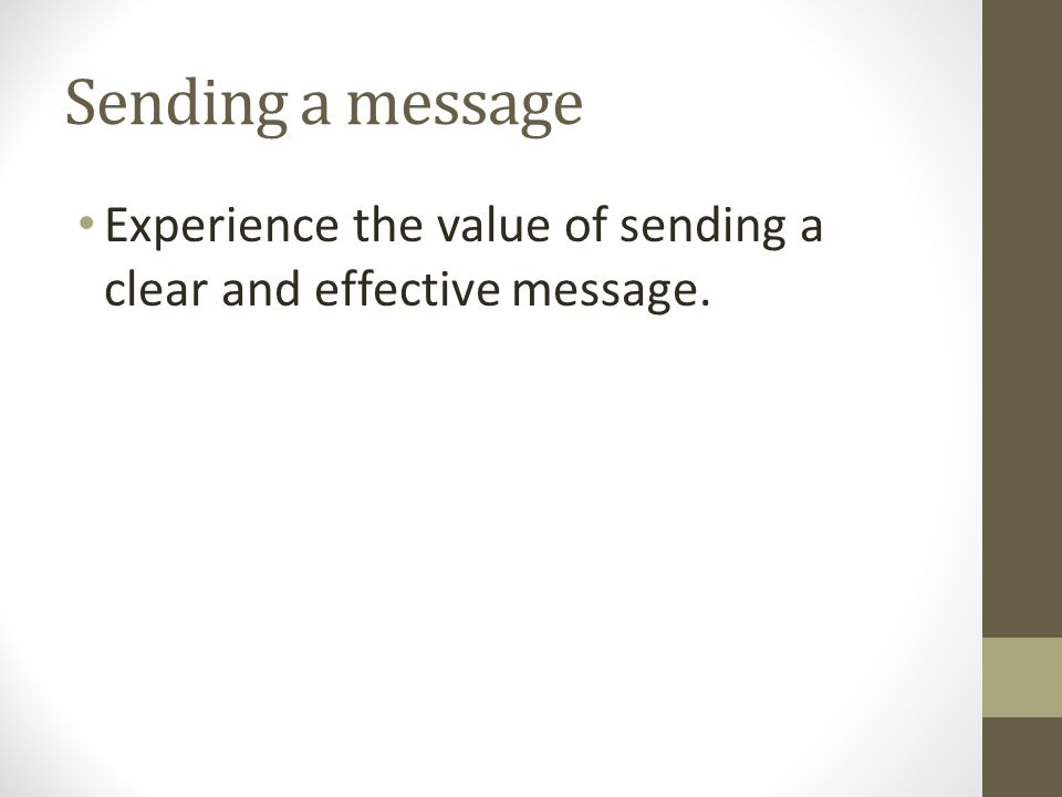 Sending a message Experience the value of sending a clear and effective message. Some key teaching points: