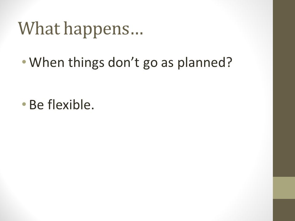 What happens… When things don't go as planned Be flexible.