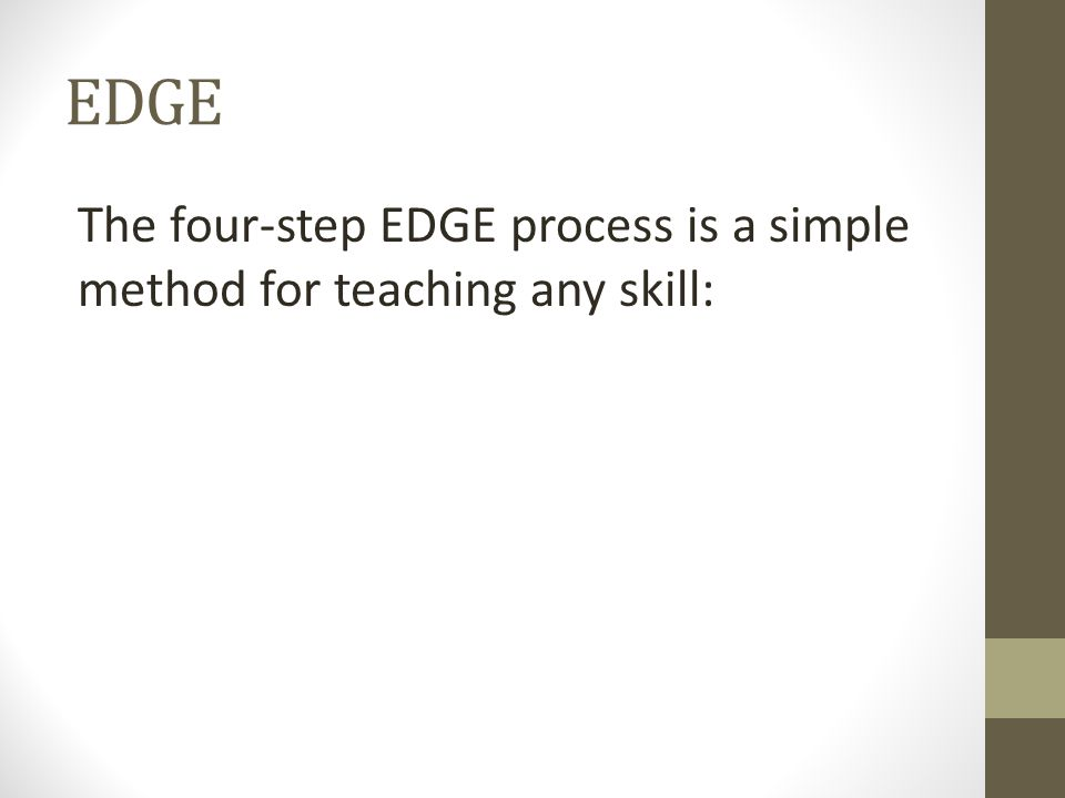 EDGE The four-step EDGE process is a simple method for teaching any skill: