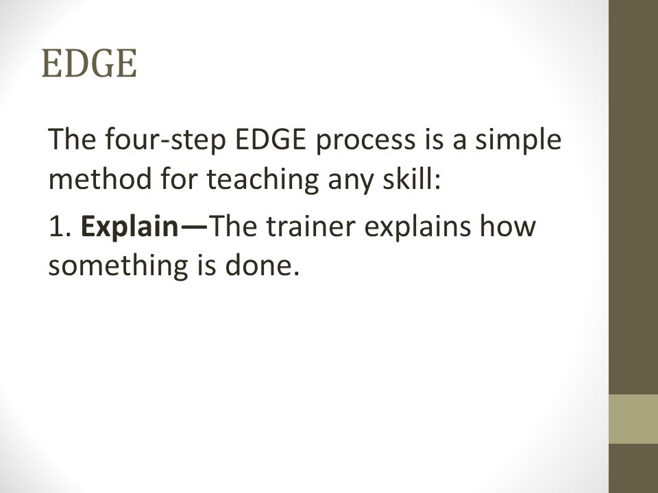 EDGE The four-step EDGE process is a simple method for teaching any skill: 1.