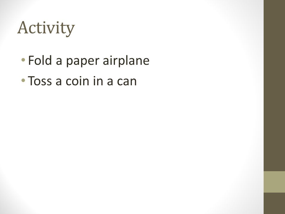 Activity Fold a paper airplane Toss a coin in a can