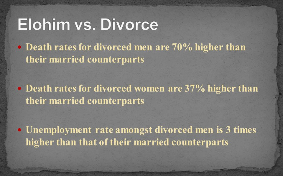 Elohim vs. Divorce Death rates for divorced men are 70% higher than their married counterparts.