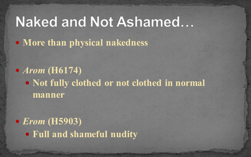 Naked and Not Ashamed… More than physical nakedness Arom (H6174)