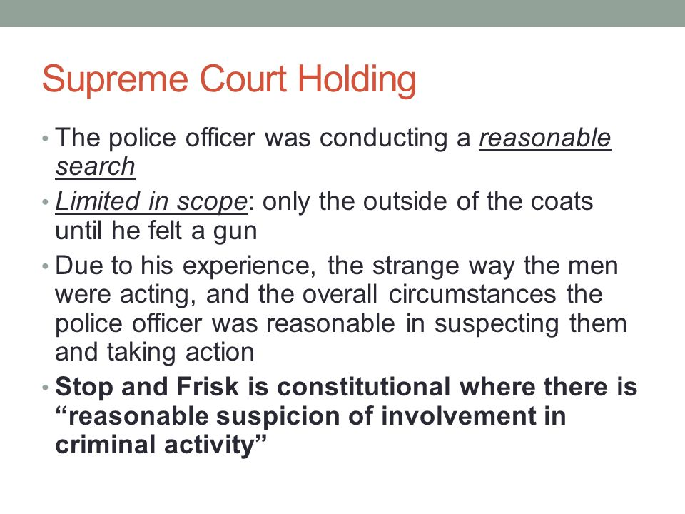 Supreme Court Holding The police officer was conducting a reasonable search. Limited in scope: only the outside of the coats until he felt a gun.