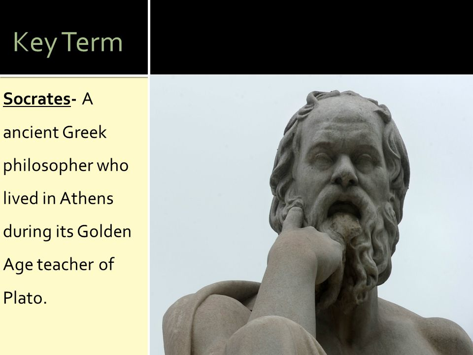 Key Term Socrates- A ancient Greek philosopher who lived in Athens during its Golden Age teacher of Plato.