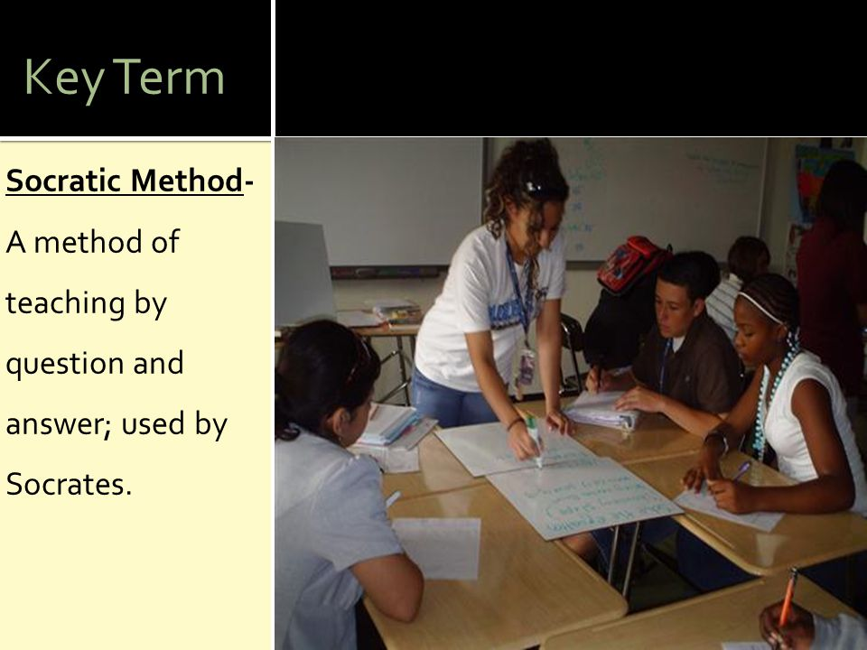 Key Term Socratic Method- A method of teaching by question and answer; used by Socrates.