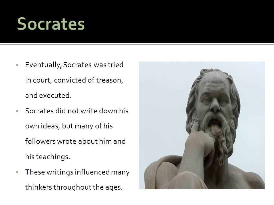 Socrates Eventually, Socrates was tried in court, convicted of treason, and executed.