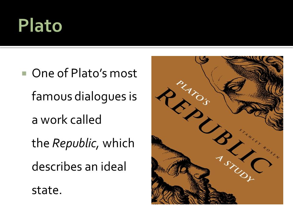 Plato One of Plato's most famous dialogues is a work called the Republic, which describes an ideal state.