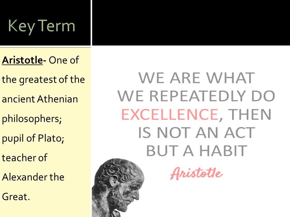 Key Term Aristotle- One of the greatest of the ancient Athenian philosophers; pupil of Plato; teacher of Alexander the Great.