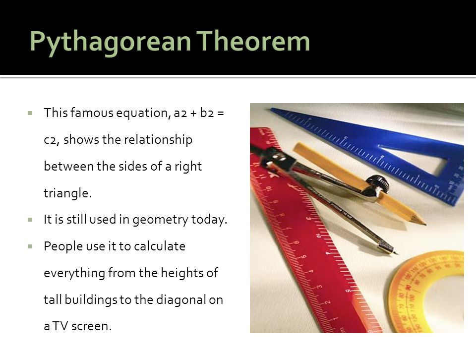 Pythagorean Theorem This famous equation, a2 + b2 = c2, shows the relationship between the sides of a right triangle.