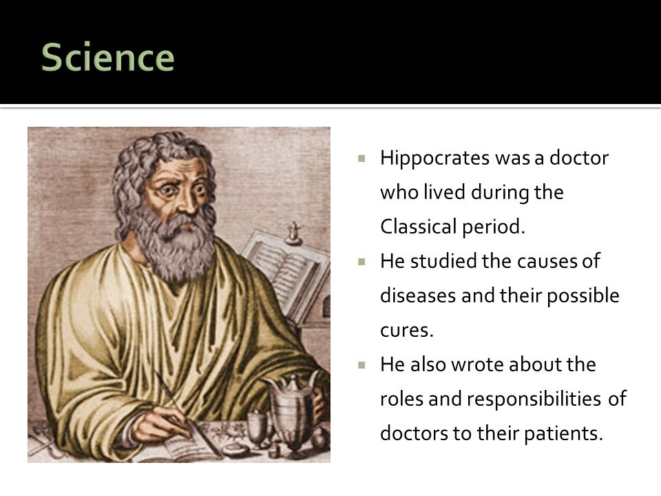Science Hippocrates was a doctor who lived during the Classical period. He studied the causes of diseases and their possible cures.