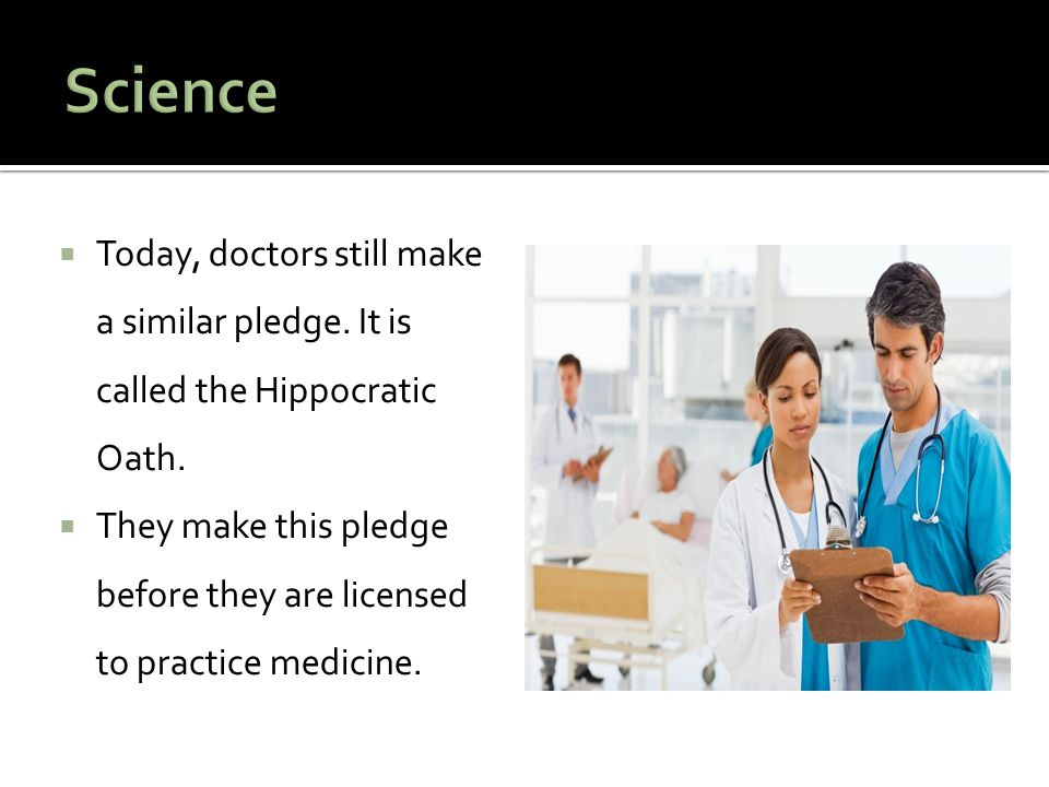 Science Today, doctors still make a similar pledge. It is called the Hippocratic Oath.