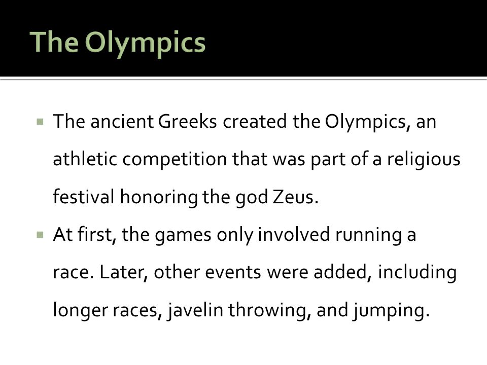 The Olympics The ancient Greeks created the Olympics, an athletic competition that was part of a religious festival honoring the god Zeus.