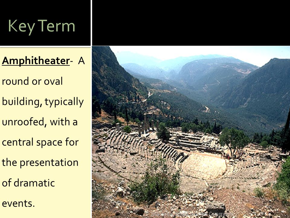 Key Term Amphitheater- A round or oval building, typically unroofed, with a central space for the presentation of dramatic events.