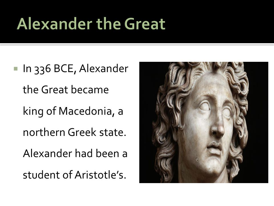 Alexander the Great In 336 BCE, Alexander the Great became king of Macedonia, a northern Greek state.