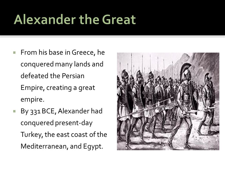 Alexander the Great From his base in Greece, he conquered many lands and defeated the Persian Empire, creating a great empire.