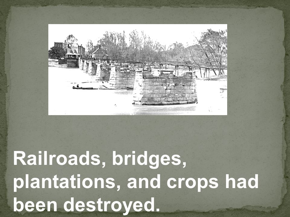 Railroads, bridges, plantations, and crops had been destroyed.