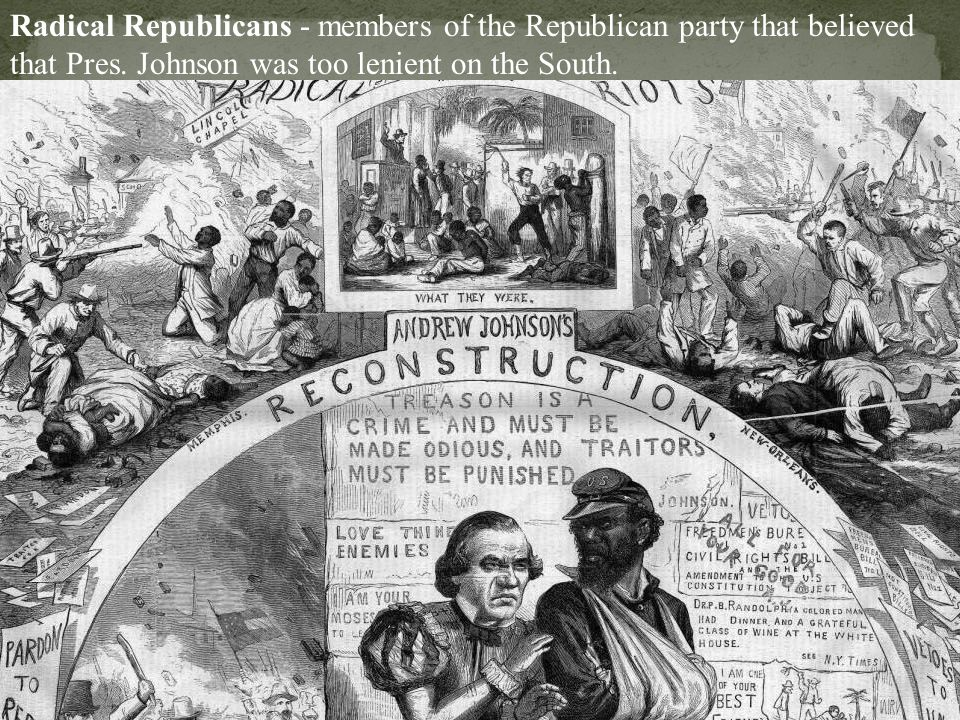 Radical Republicans - members of the Republican party that believed that Pres.