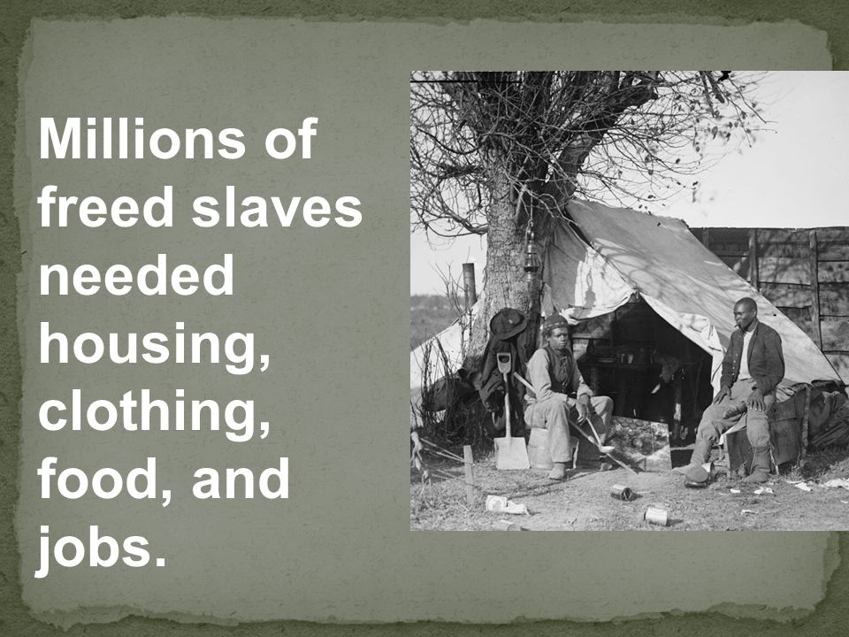 Millions of freed slaves needed housing, clothing, food, and jobs.